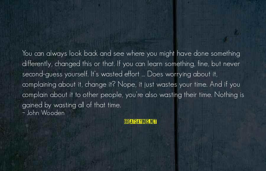 Nothing Is Ever Wasted Sayings By John Wooden: You can always look back and see where you might have done something differently, changed