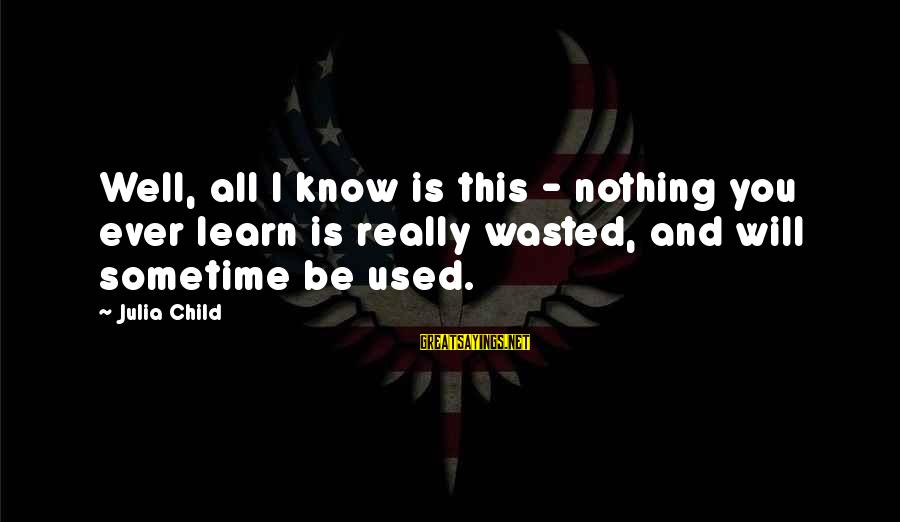 Nothing Is Ever Wasted Sayings By Julia Child: Well, all I know is this - nothing you ever learn is really wasted, and