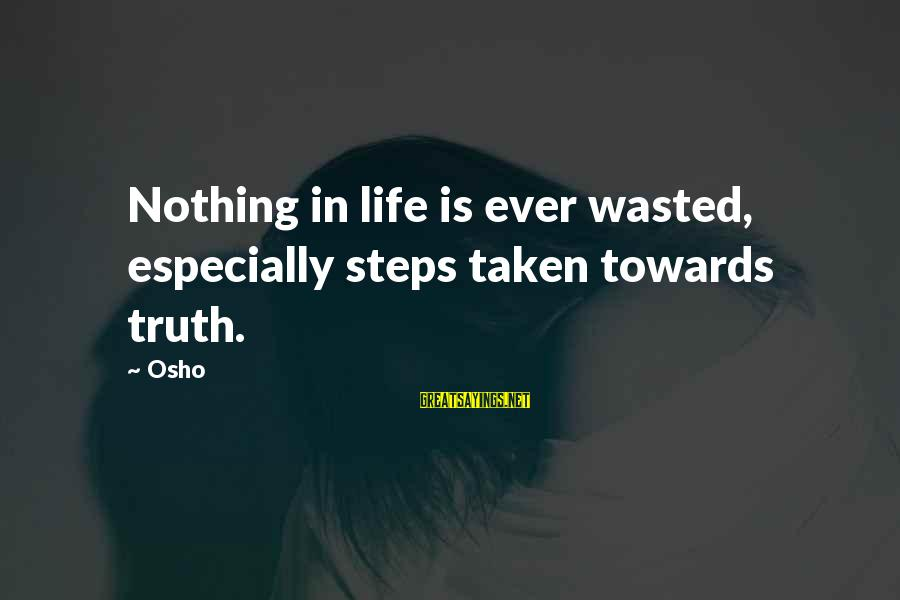 Nothing Is Ever Wasted Sayings By Osho: Nothing in life is ever wasted, especially steps taken towards truth.