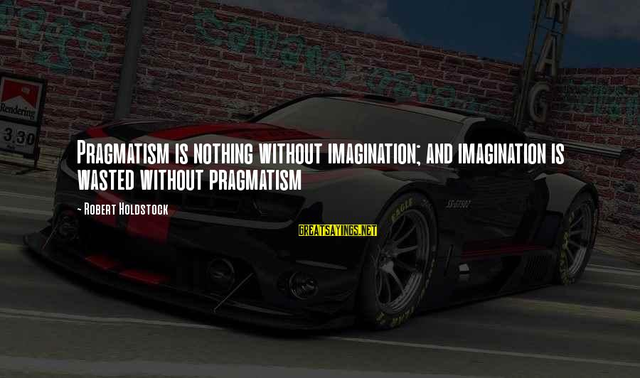 Nothing Is Ever Wasted Sayings By Robert Holdstock: Pragmatism is nothing without imagination; and imagination is wasted without pragmatism
