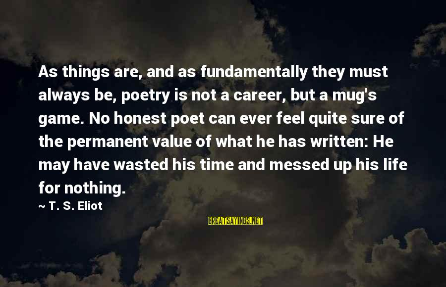 Nothing Is Ever Wasted Sayings By T. S. Eliot: As things are, and as fundamentally they must always be, poetry is not a career,