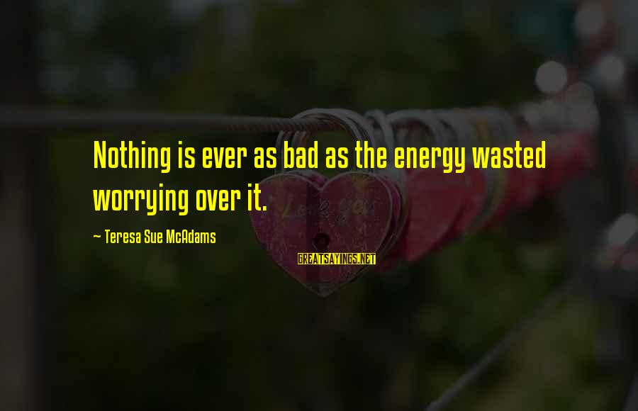 Nothing Is Ever Wasted Sayings By Teresa Sue McAdams: Nothing is ever as bad as the energy wasted worrying over it.