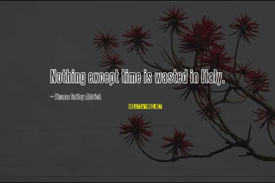 Nothing Is Ever Wasted Sayings By Thomas Bailey Aldrich: Nothing except time is wasted in Italy.