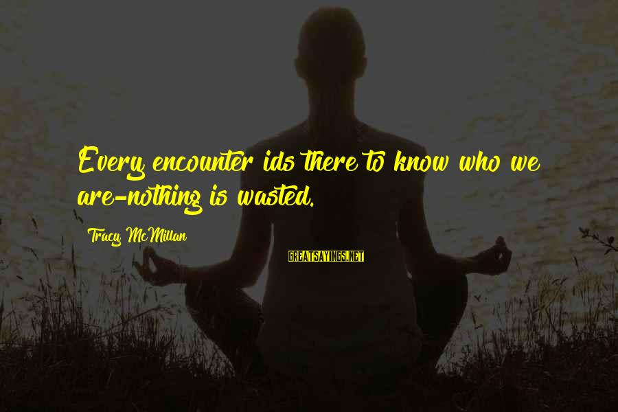 Nothing Is Ever Wasted Sayings By Tracy McMillan: Every encounter ids there to know who we are-nothing is wasted.