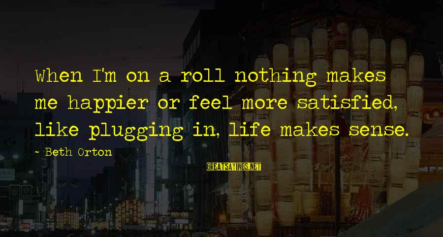 Nothing Makes Me Happier Than Sayings By Beth Orton: When I'm on a roll nothing makes me happier or feel more satisfied, like plugging
