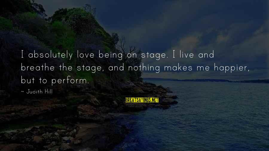 Nothing Makes Me Happier Than Sayings By Judith Hill: I absolutely love being on stage. I live and breathe the stage, and nothing makes