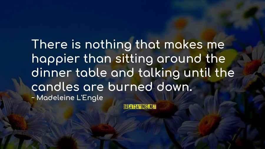 Nothing Makes Me Happier Than Sayings By Madeleine L'Engle: There is nothing that makes me happier than sitting around the dinner table and talking