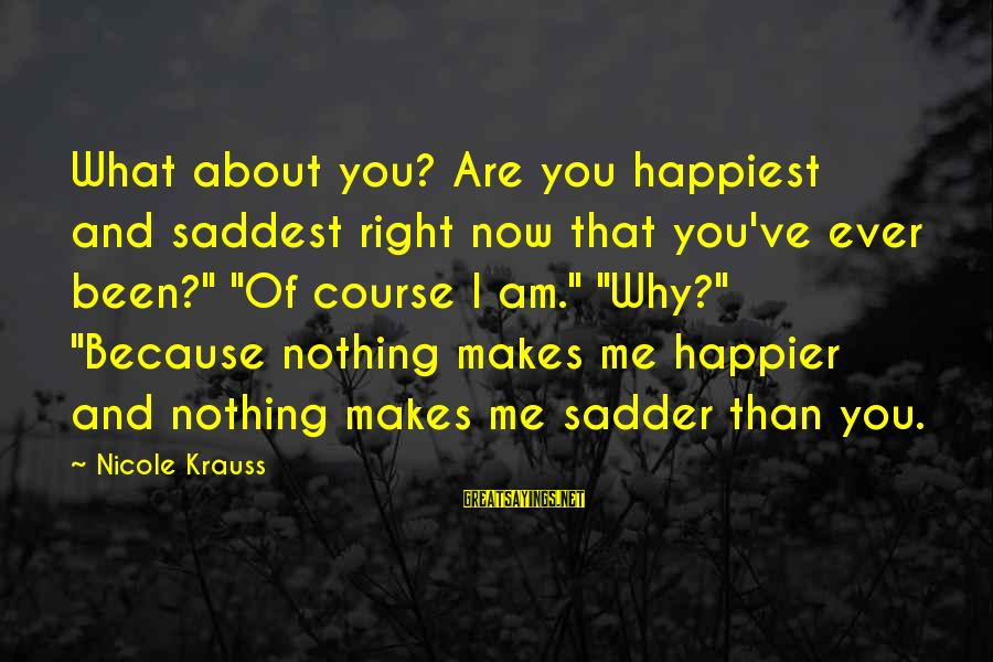 """Nothing Makes Me Happier Than Sayings By Nicole Krauss: What about you? Are you happiest and saddest right now that you've ever been?"""" """"Of"""
