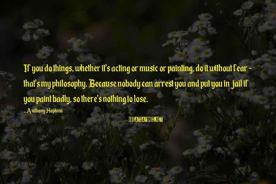 Nothing To Lose Sayings By Anthony Hopkins: If you do things, whether it's acting or music or painting, do it without fear