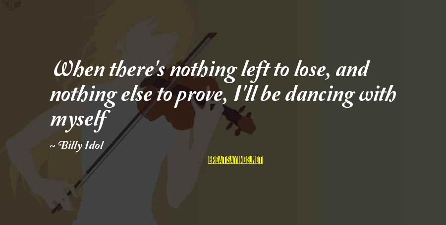Nothing To Lose Sayings By Billy Idol: When there's nothing left to lose, and nothing else to prove, I'll be dancing with