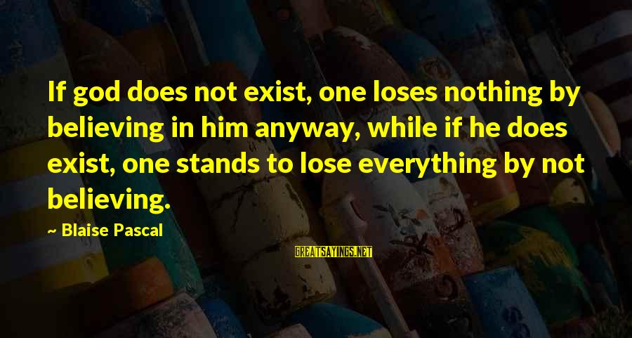 Nothing To Lose Sayings By Blaise Pascal: If god does not exist, one loses nothing by believing in him anyway, while if