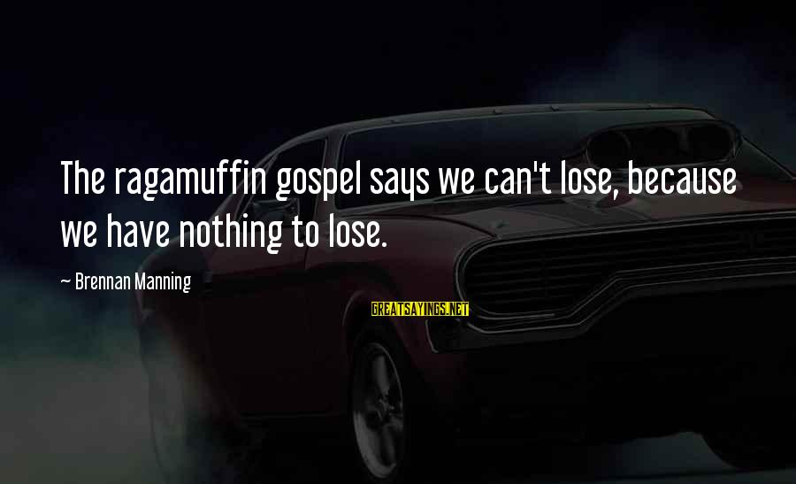 Nothing To Lose Sayings By Brennan Manning: The ragamuffin gospel says we can't lose, because we have nothing to lose.