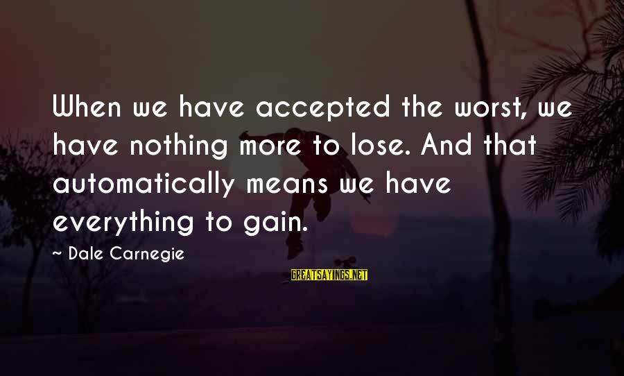 Nothing To Lose Sayings By Dale Carnegie: When we have accepted the worst, we have nothing more to lose. And that automatically