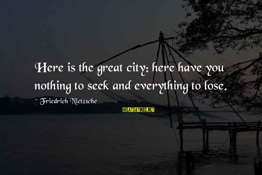Nothing To Lose Sayings By Friedrich Nietzsche: Here is the great city: here have you nothing to seek and everything to lose.