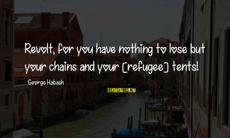 Nothing To Lose Sayings By George Habash: Revolt, for you have nothing to lose but your chains and your [refugee] tents!