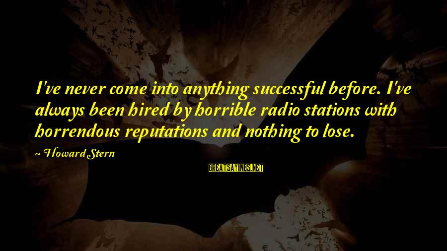 Nothing To Lose Sayings By Howard Stern: I've never come into anything successful before. I've always been hired by horrible radio stations