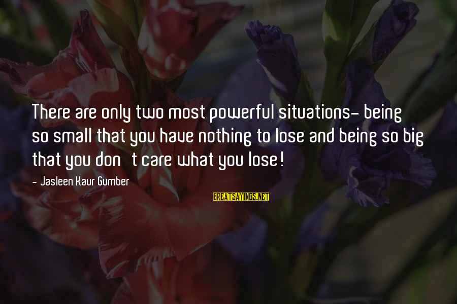 Nothing To Lose Sayings By Jasleen Kaur Gumber: There are only two most powerful situations- being so small that you have nothing to