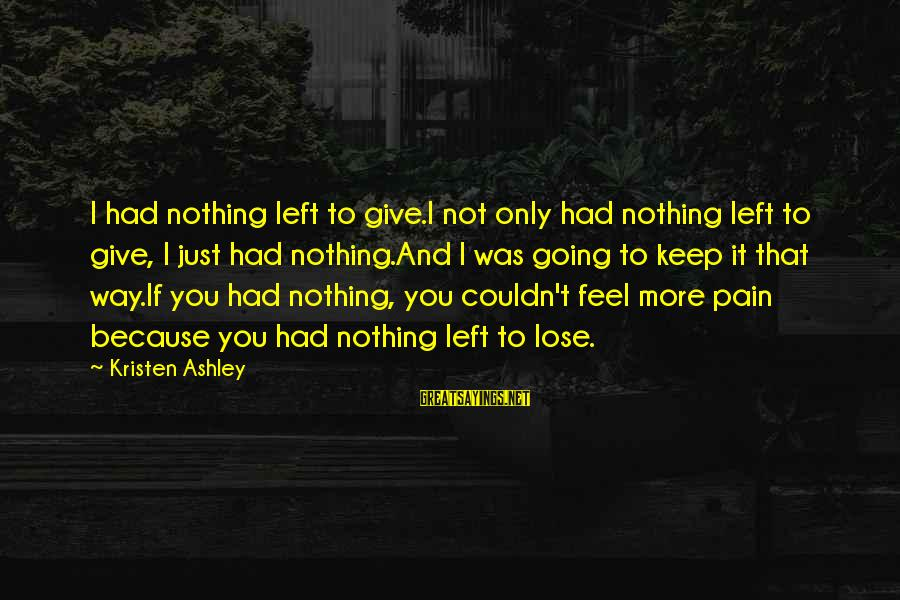 Nothing To Lose Sayings By Kristen Ashley: I had nothing left to give.I not only had nothing left to give, I just