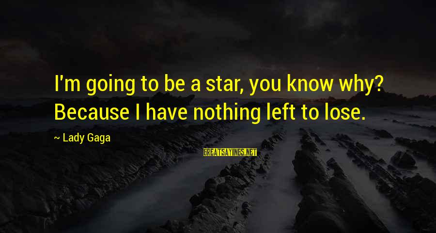 Nothing To Lose Sayings By Lady Gaga: I'm going to be a star, you know why? Because I have nothing left to