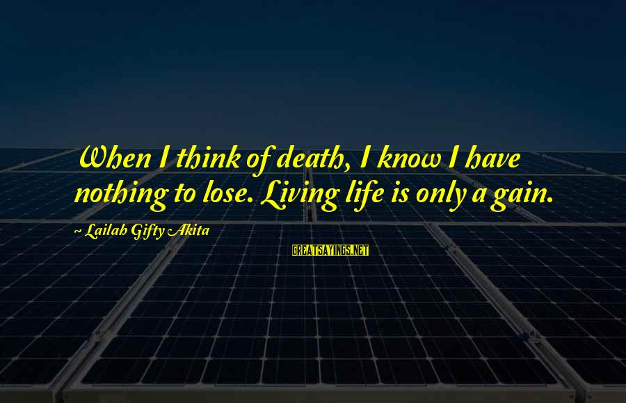 Nothing To Lose Sayings By Lailah Gifty Akita: When I think of death, I know I have nothing to lose. Living life is