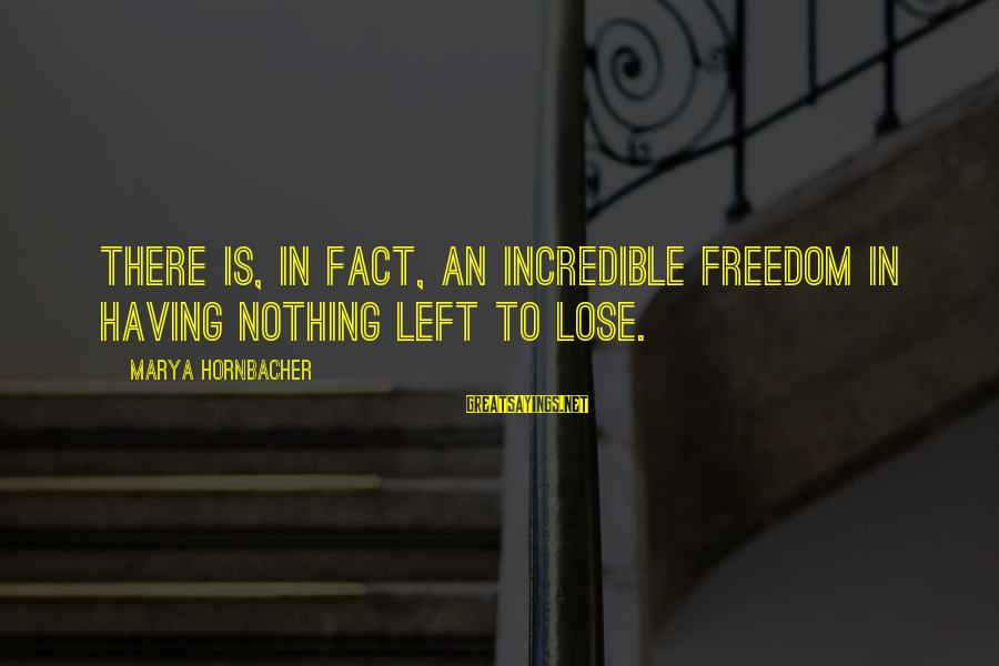 Nothing To Lose Sayings By Marya Hornbacher: There is, in fact, an incredible freedom in having nothing left to lose.