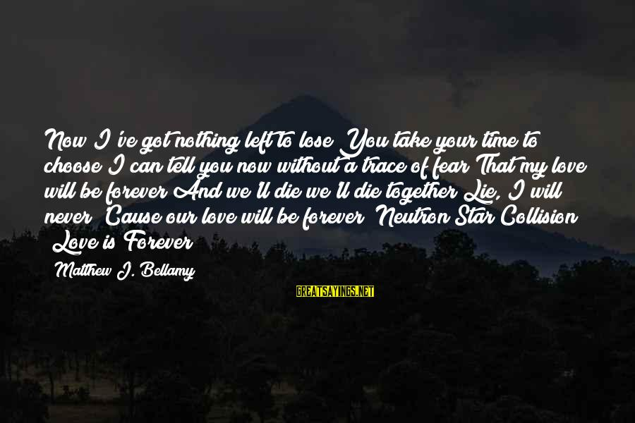 Nothing To Lose Sayings By Matthew J. Bellamy: Now I've got nothing left to lose You take your time to choose I can