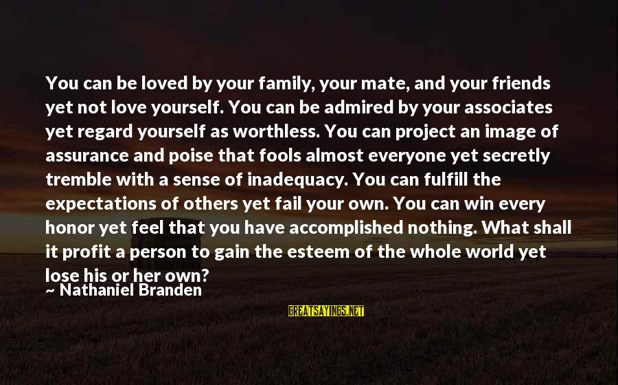 Nothing To Lose Sayings By Nathaniel Branden: You can be loved by your family, your mate, and your friends yet not love