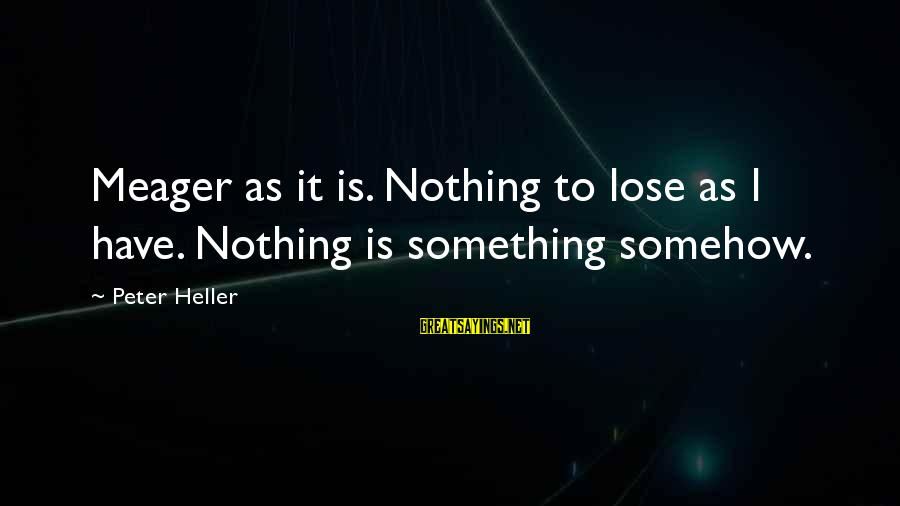 Nothing To Lose Sayings By Peter Heller: Meager as it is. Nothing to lose as I have. Nothing is something somehow.