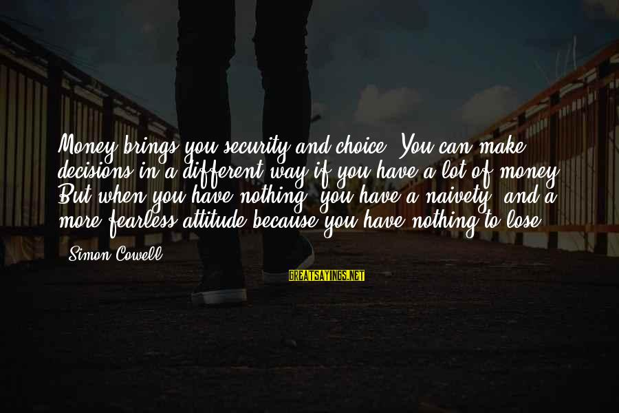 Nothing To Lose Sayings By Simon Cowell: Money brings you security and choice. You can make decisions in a different way if