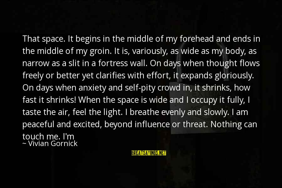 Nothing To Lose Sayings By Vivian Gornick: That space. It begins in the middle of my forehead and ends in the middle