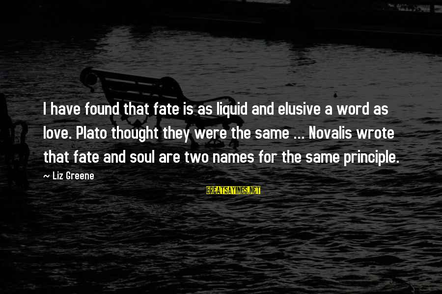 Novalis's Sayings By Liz Greene: I have found that fate is as liquid and elusive a word as love. Plato
