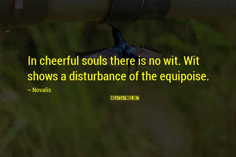Novalis's Sayings By Novalis: In cheerful souls there is no wit. Wit shows a disturbance of the equipoise.