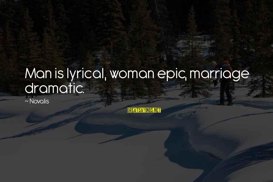 Novalis's Sayings By Novalis: Man is lyrical, woman epic, marriage dramatic.