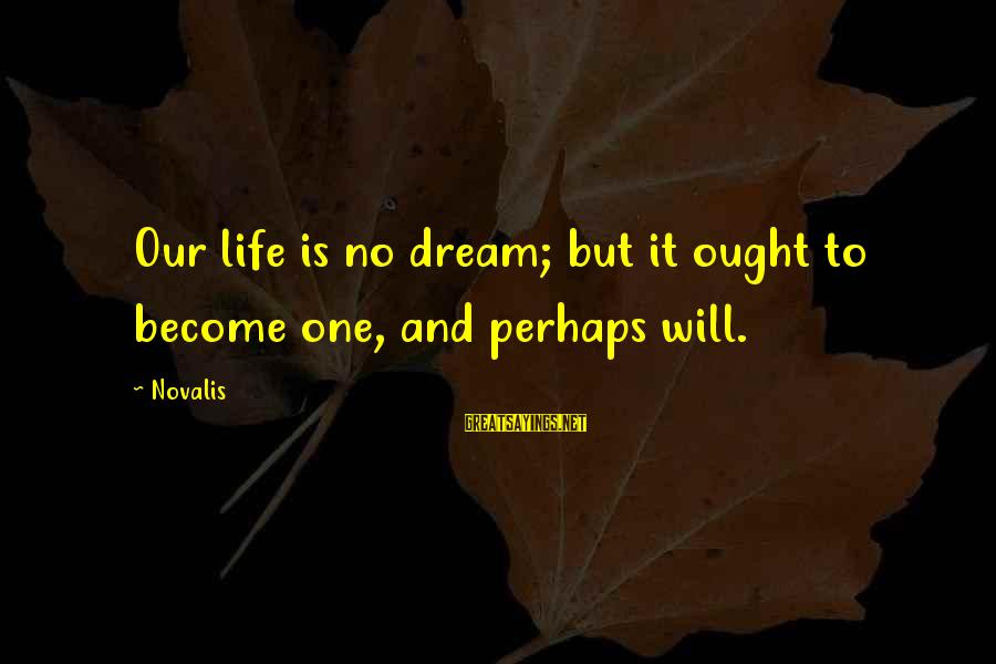 Novalis's Sayings By Novalis: Our life is no dream; but it ought to become one, and perhaps will.