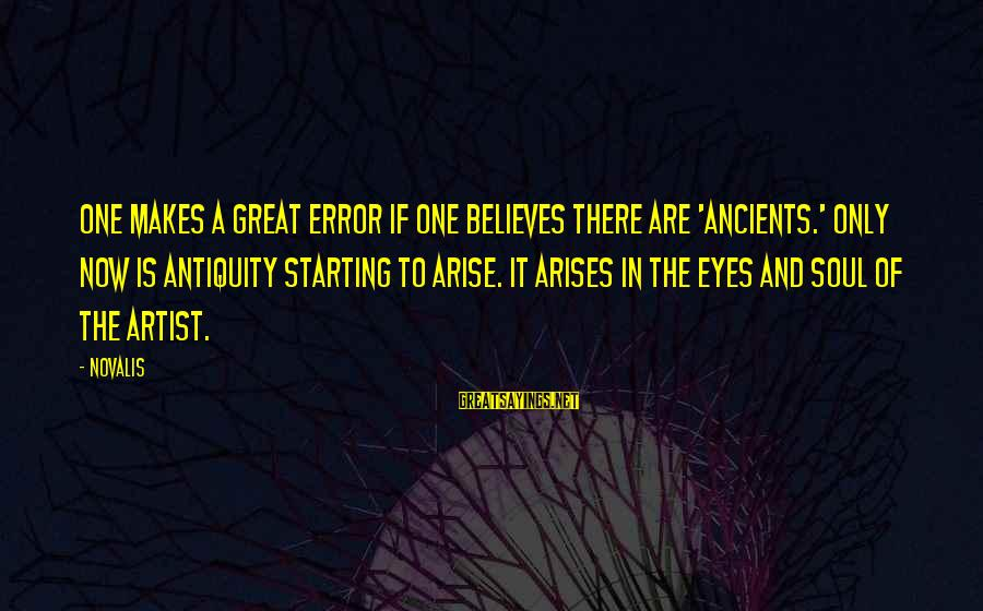 Novalis's Sayings By Novalis: One makes a great error if one believes there are 'ancients.' Only now is antiquity