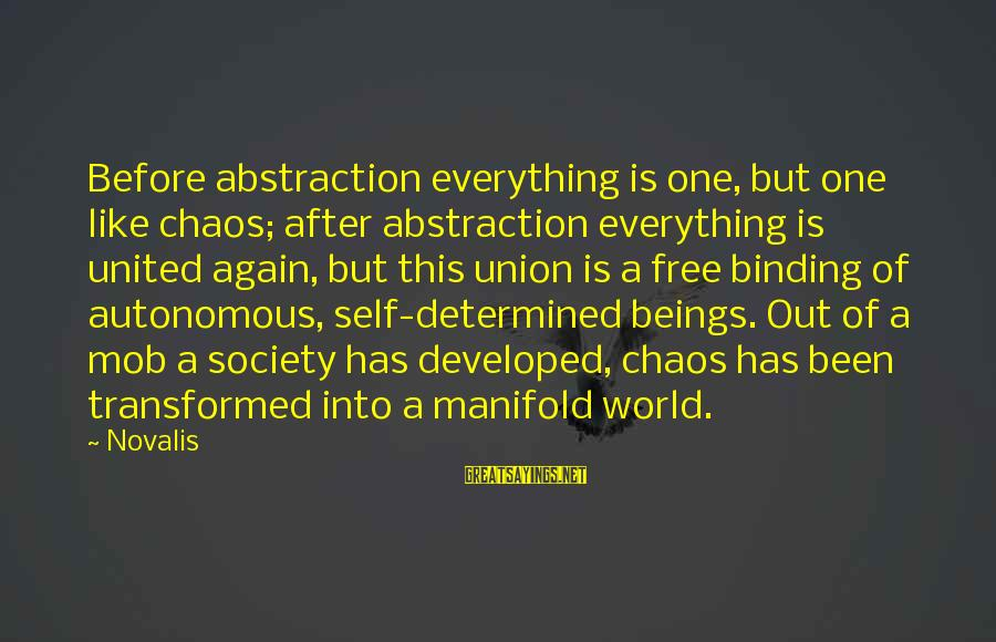 Novalis's Sayings By Novalis: Before abstraction everything is one, but one like chaos; after abstraction everything is united again,