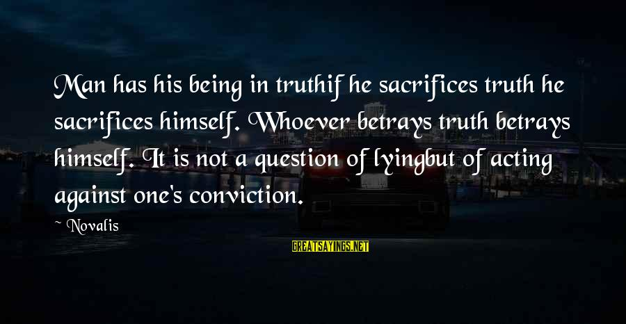 Novalis's Sayings By Novalis: Man has his being in truthif he sacrifices truth he sacrifices himself. Whoever betrays truth
