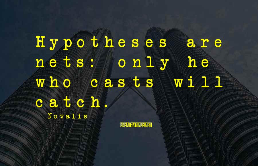 Novalis's Sayings By Novalis: Hypotheses are nets: only he who casts will catch.