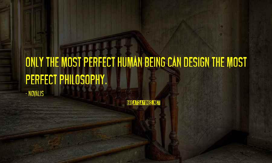 Novalis's Sayings By Novalis: Only the most perfect human being can design the most perfect philosophy.