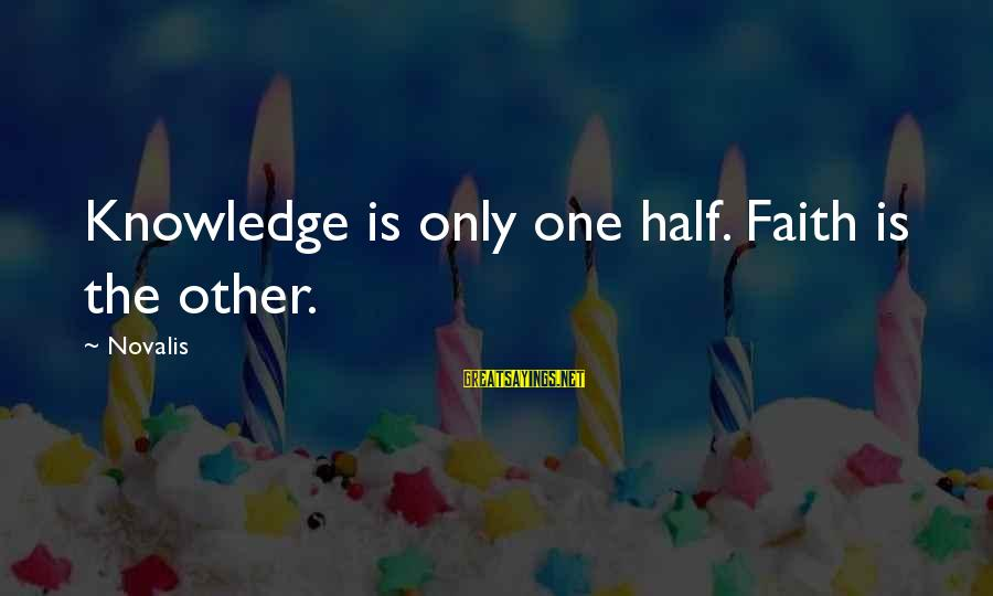 Novalis's Sayings By Novalis: Knowledge is only one half. Faith is the other.
