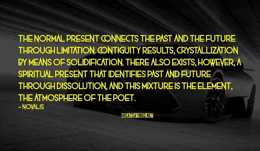 Novalis's Sayings By Novalis: The normal present connects the past and the future through limitation. Contiguity results, crystallization by