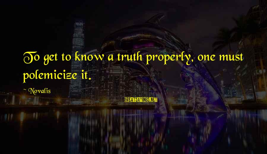 Novalis's Sayings By Novalis: To get to know a truth properly, one must polemicize it.