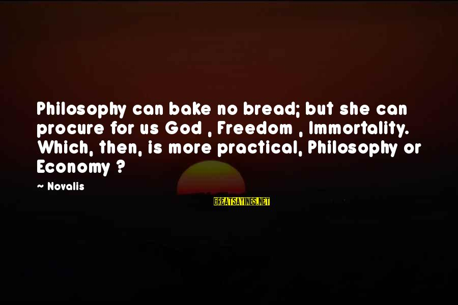 Novalis's Sayings By Novalis: Philosophy can bake no bread; but she can procure for us God , Freedom ,