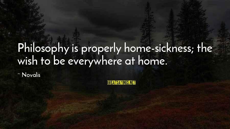 Novalis's Sayings By Novalis: Philosophy is properly home-sickness; the wish to be everywhere at home.