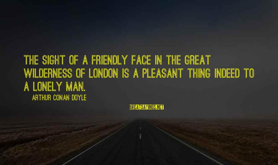 Novela Sayings By Arthur Conan Doyle: The sight of a friendly face in the great wilderness of London is a pleasant