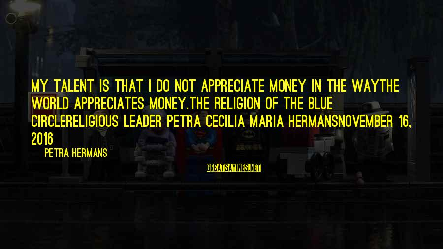 November 16 Sayings By Petra Hermans: My talent is that I do not appreciate money in the waythe world appreciates money.The