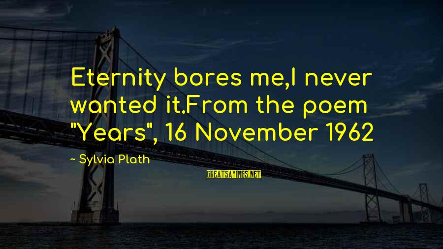 """November 16 Sayings By Sylvia Plath: Eternity bores me,I never wanted it.From the poem """"Years"""", 16 November 1962"""