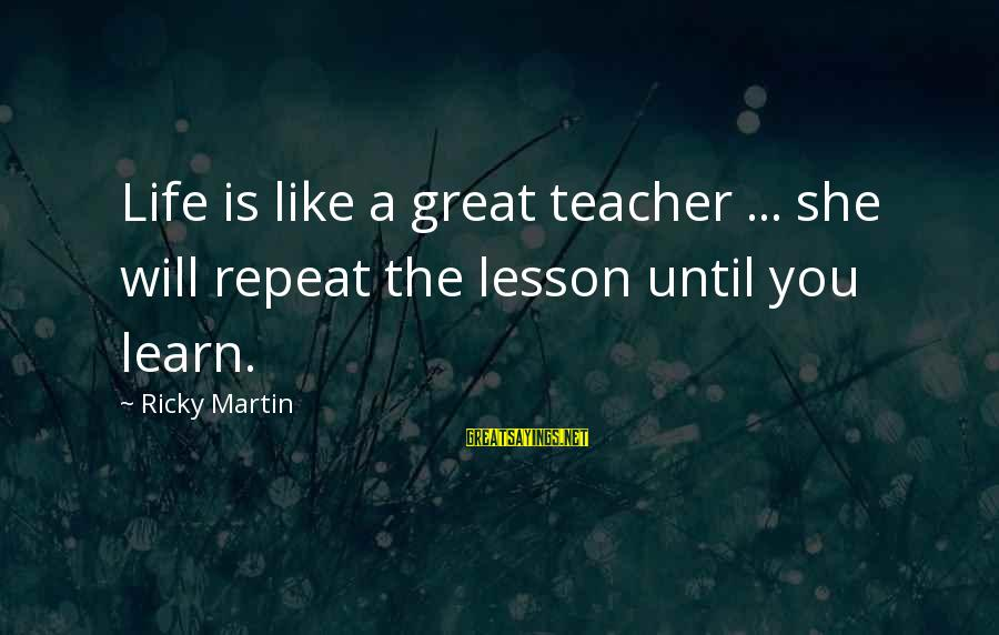 Nsesene Sayings By Ricky Martin: Life is like a great teacher ... she will repeat the lesson until you learn.