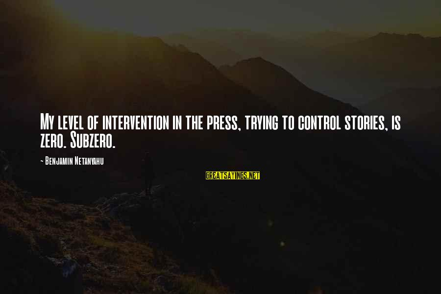 Ntunericul Sayings By Benjamin Netanyahu: My level of intervention in the press, trying to control stories, is zero. Subzero.