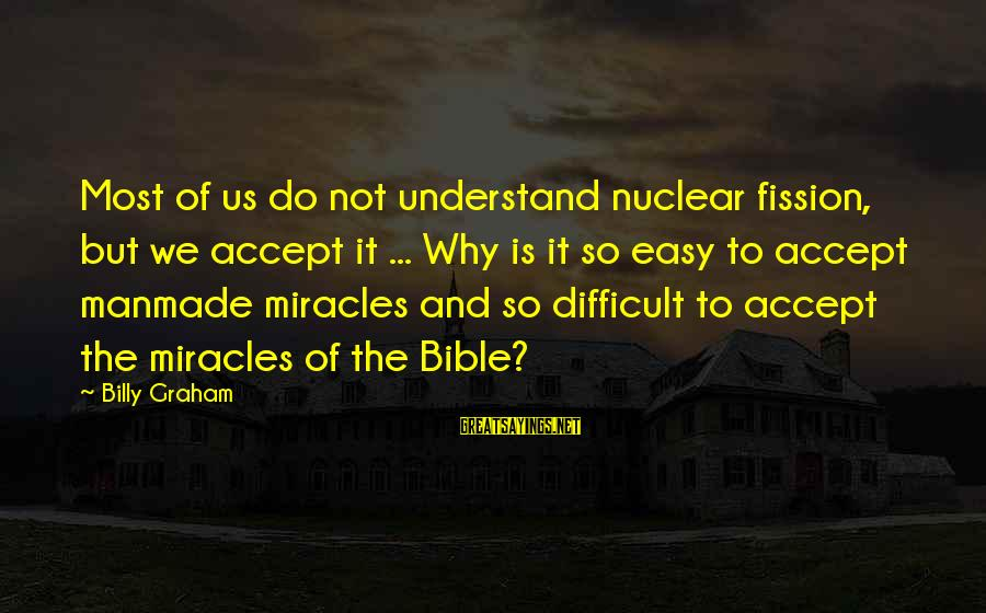 Nuclear Fission Sayings By Billy Graham: Most of us do not understand nuclear fission, but we accept it ... Why is